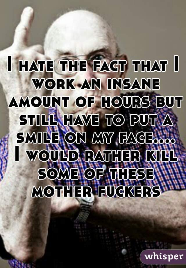 I hate the fact that I work an insane amount of hours but still have to put a smile on my face.... I would rather kill some of these mother fuckers