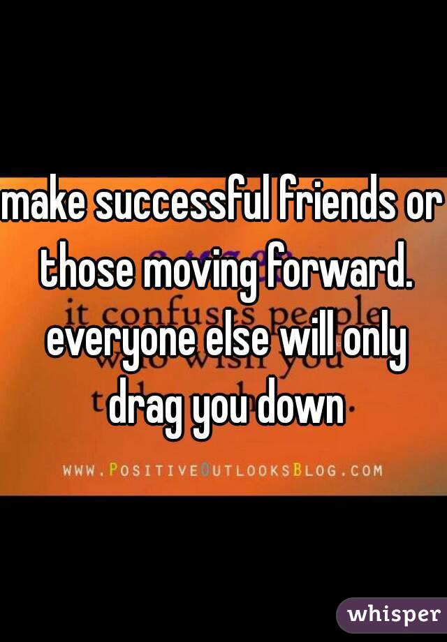make successful friends or those moving forward. everyone else will only drag you down