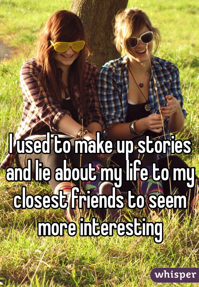I used to make up stories and lie about my life to my closest friends to seem more interesting