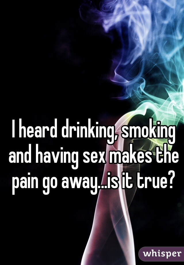 I heard drinking, smoking and having sex makes the pain go away...is it true?