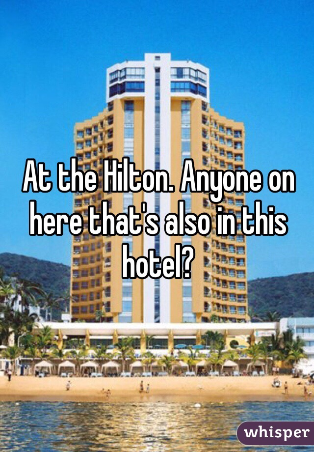 At the Hilton. Anyone on here that's also in this hotel?
