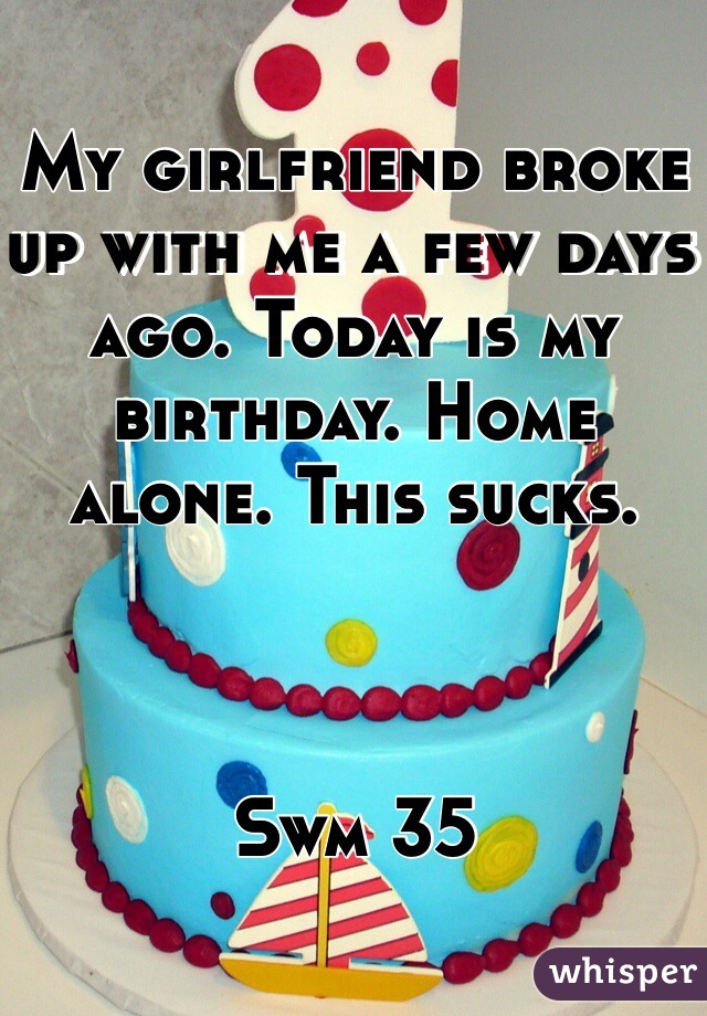 My girlfriend broke up with me a few days ago. Today is my birthday. Home alone. This sucks.     Swm 35