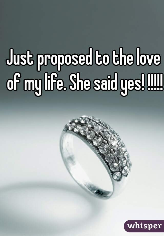 Just proposed to the love of my life. She said yes! !!!!!