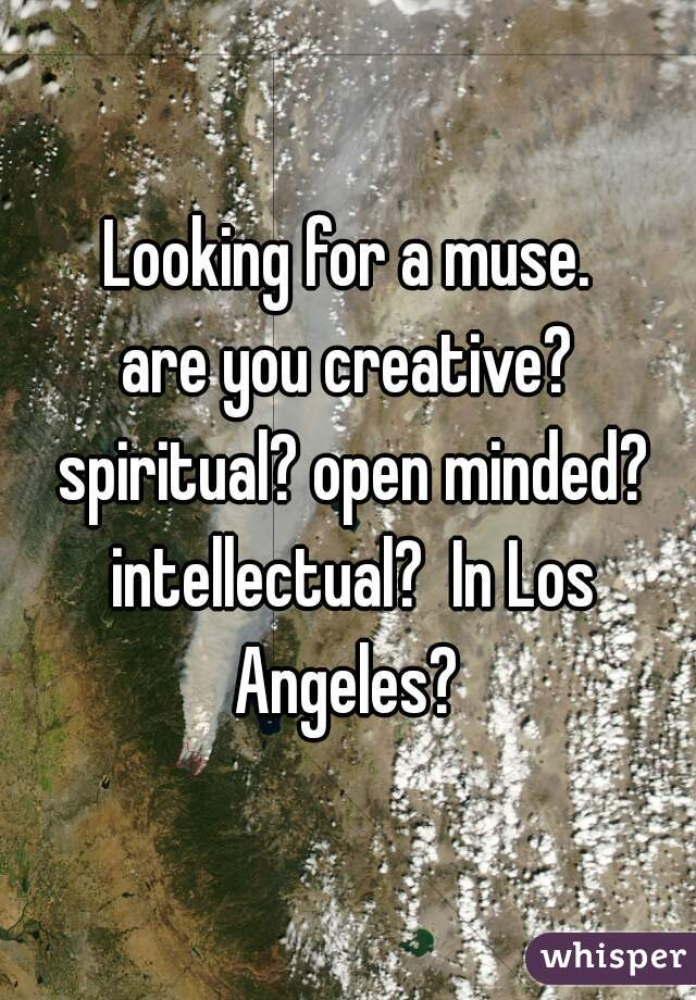 Looking for a muse.  are you creative? spiritual? open minded? intellectual?  In Los Angeles?
