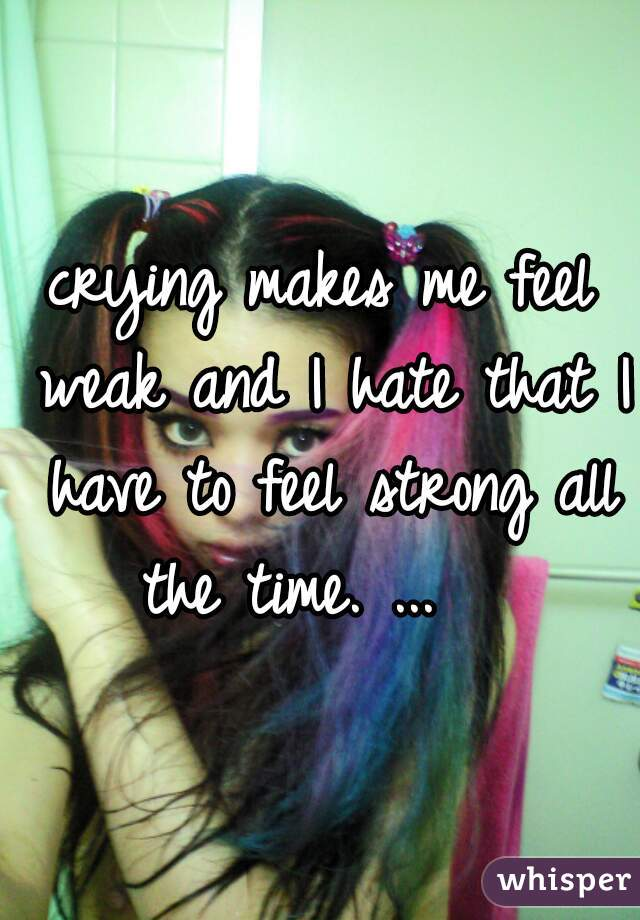 crying makes me feel weak and I hate that I have to feel strong all the time. ...