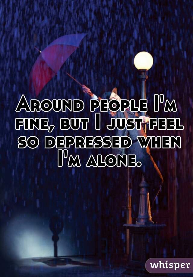 Around people I'm fine, but I just feel so depressed when I'm alone.