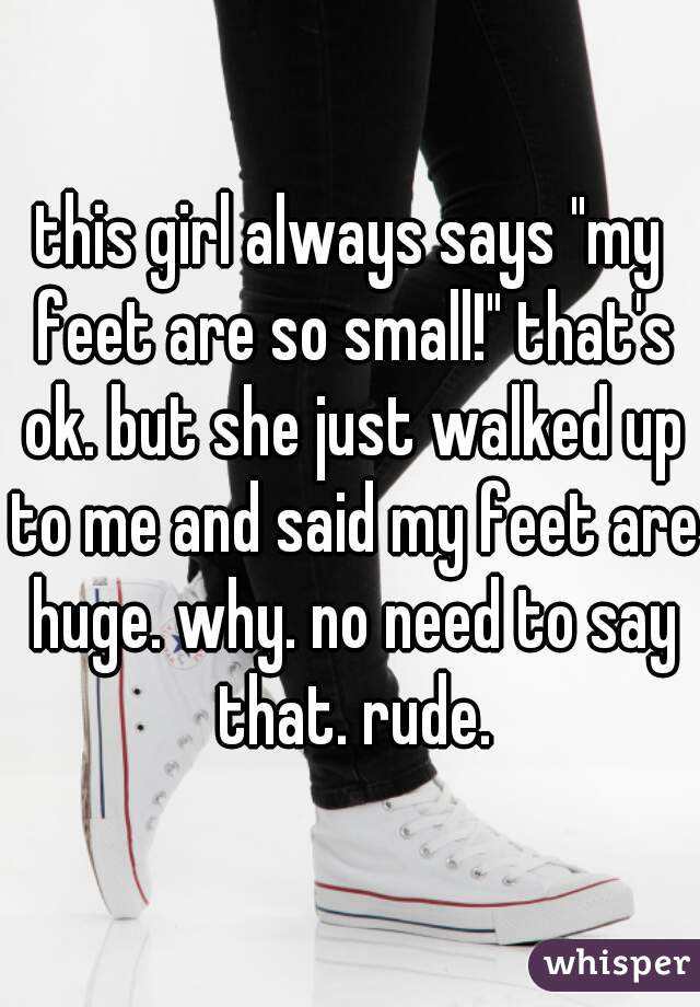 "this girl always says ""my feet are so small!"" that's ok. but she just walked up to me and said my feet are huge. why. no need to say that. rude."