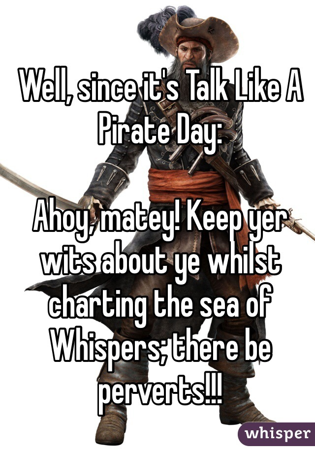 Well, since it's Talk Like A Pirate Day:  Ahoy, matey! Keep yer wits about ye whilst charting the sea of Whispers; there be perverts!!!