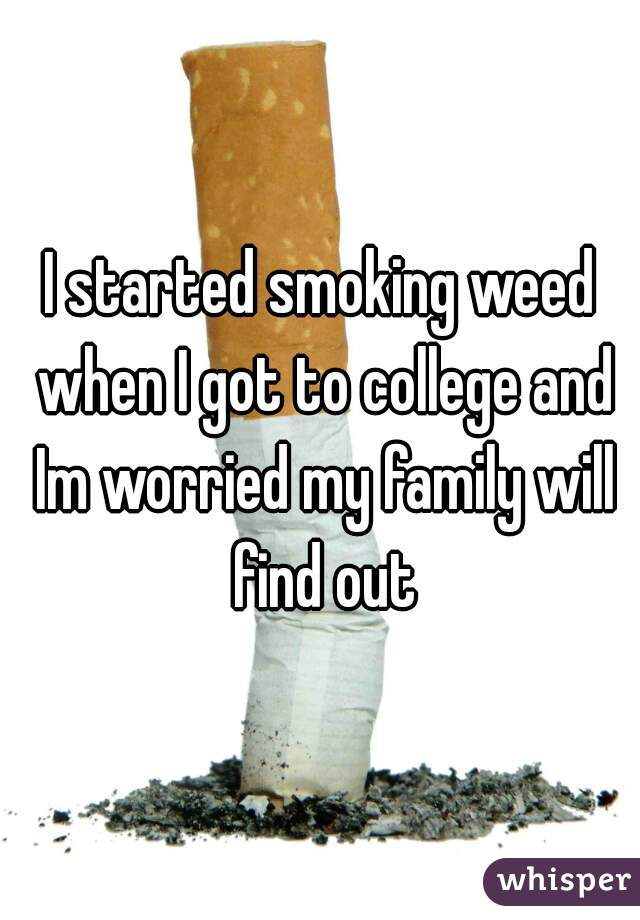 I started smoking weed when I got to college and Im worried my family will find out