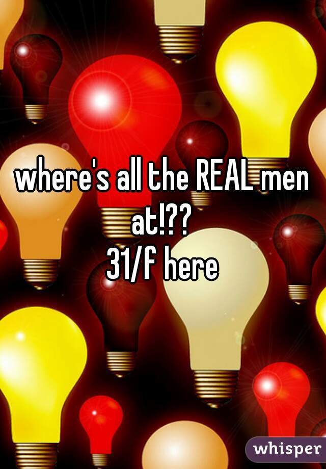where's all the REAL men at!??    31/f here