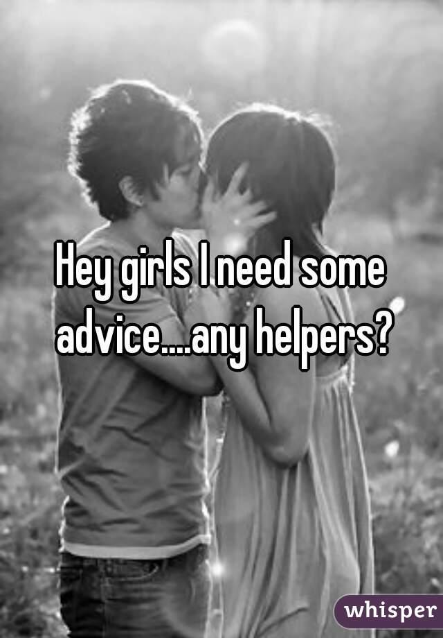 Hey girls I need some advice....any helpers?