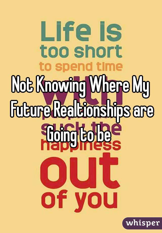 Not Knowing Where My Future Realtionships are Going to be