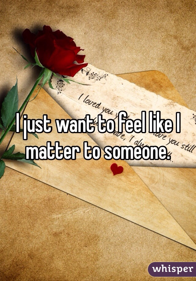 I just want to feel like I matter to someone.