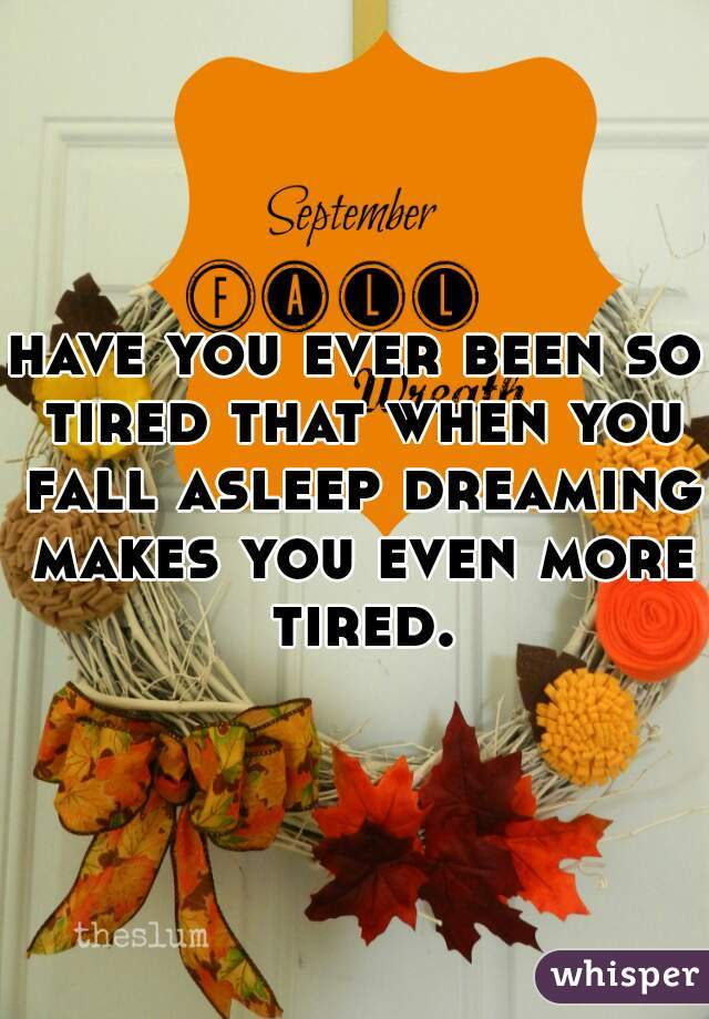 have you ever been so tired that when you fall asleep dreaming makes you even more tired.