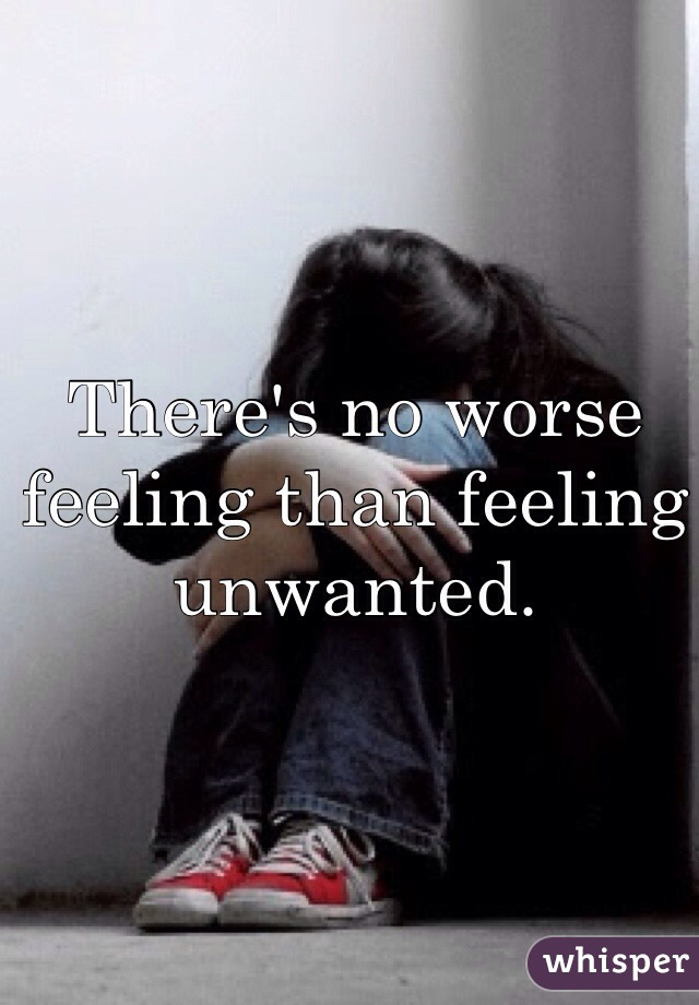 There's no worse feeling than feeling unwanted.