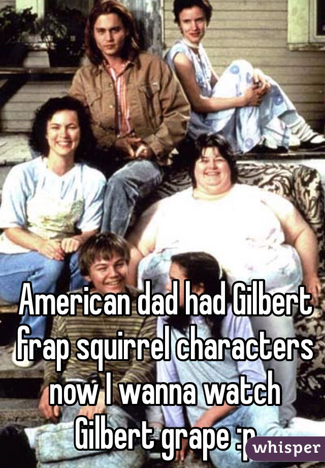 American dad had Gilbert frap squirrel characters now I wanna watch Gilbert grape :p