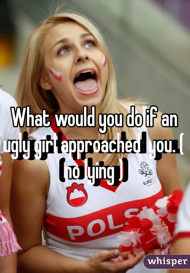 What would you do if an ugly girl approached  you. ( no lying )