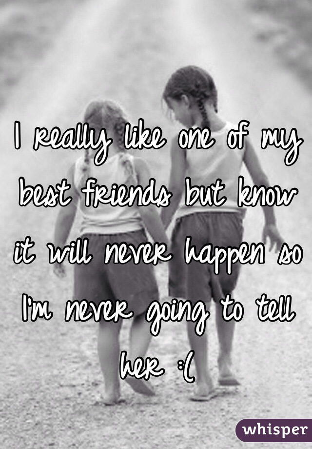 I really like one of my best friends but know it will never happen so I'm never going to tell her :(