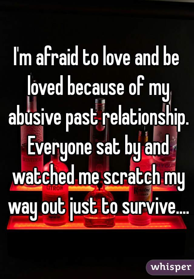 I'm afraid to love and be loved because of my abusive past relationship. Everyone sat by and watched me scratch my way out just to survive....