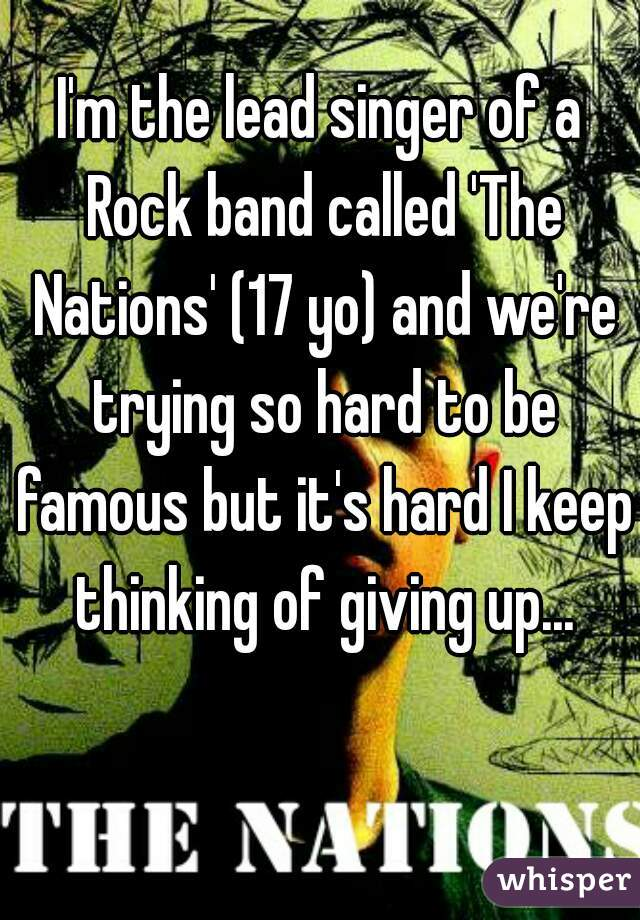 I'm the lead singer of a Rock band called 'The Nations' (17 yo) and we're trying so hard to be famous but it's hard I keep thinking of giving up...