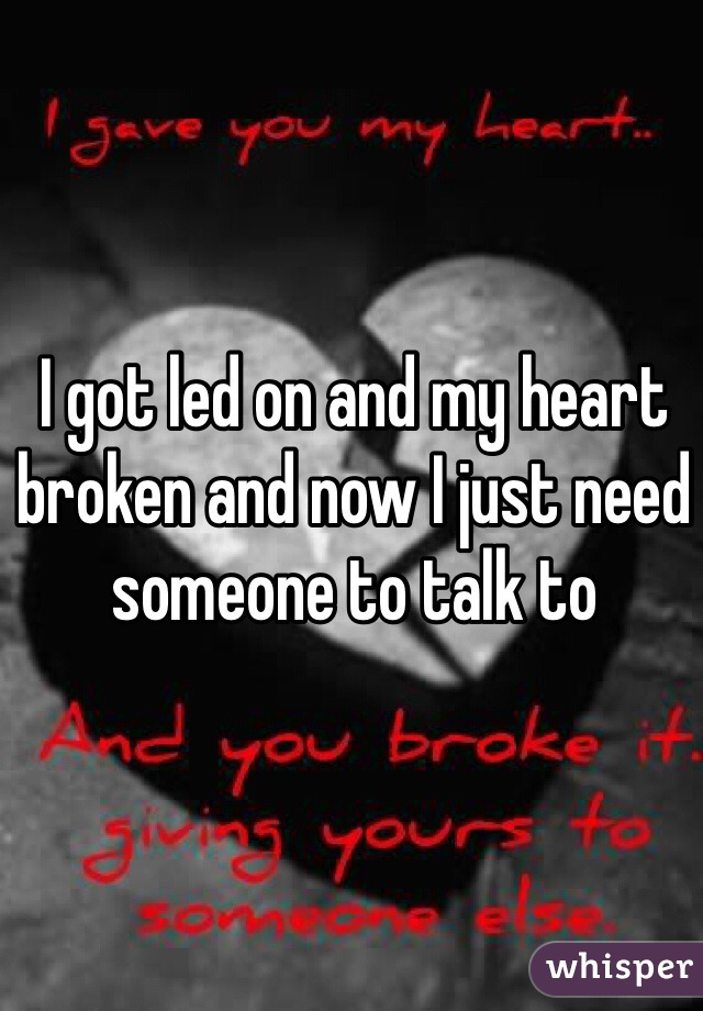 I got led on and my heart broken and now I just need someone to talk to