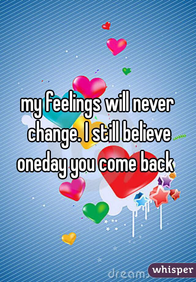 my feelings will never change. I still believe oneday you come back
