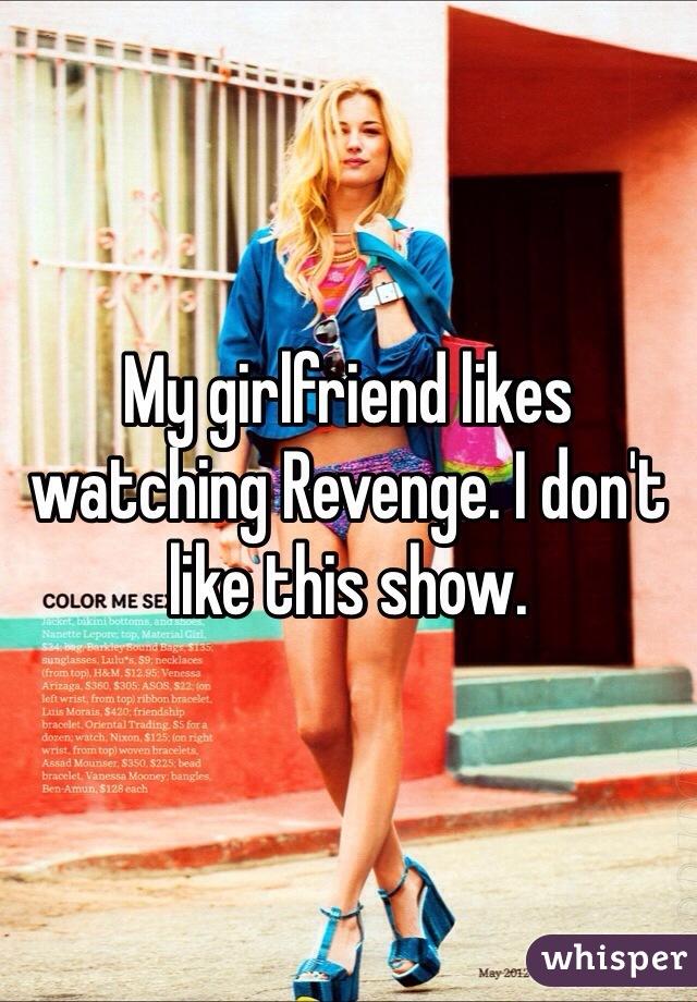 My girlfriend likes watching Revenge. I don't like this show.