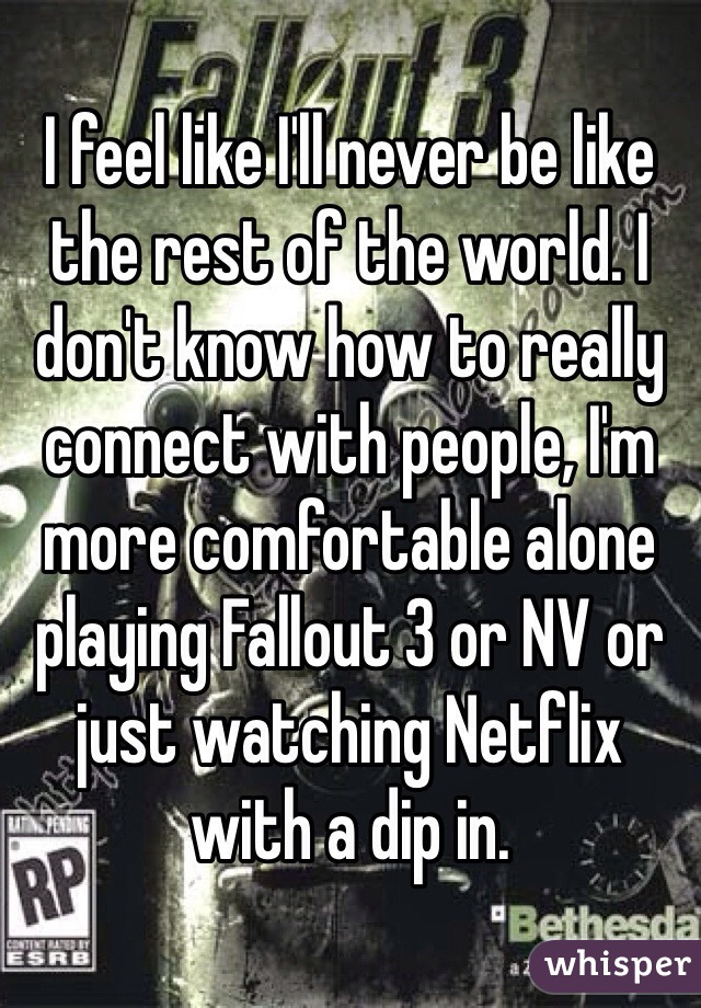 I feel like I'll never be like the rest of the world. I don't know how to really connect with people, I'm more comfortable alone playing Fallout 3 or NV or just watching Netflix with a dip in.