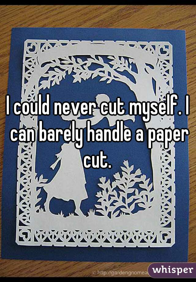 I could never cut myself. I can barely handle a paper cut.