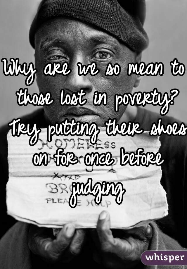 Why are we so mean to those lost in poverty? Try putting their shoes on for once before judging