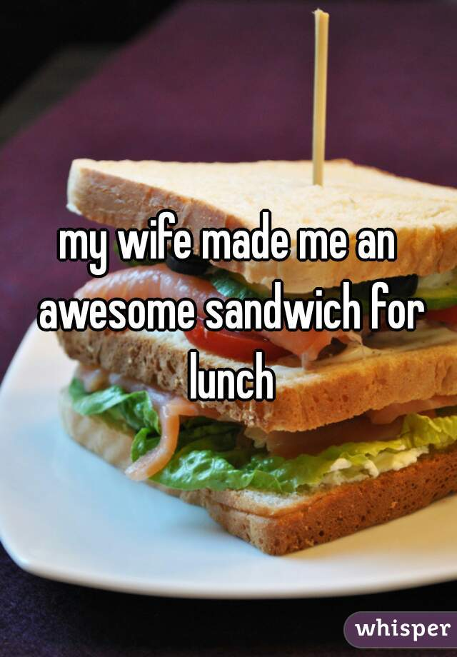 my wife made me an awesome sandwich for lunch