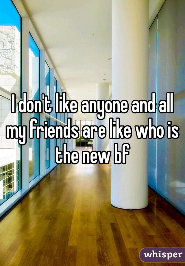I don't like anyone and all my friends are like who is the new bf