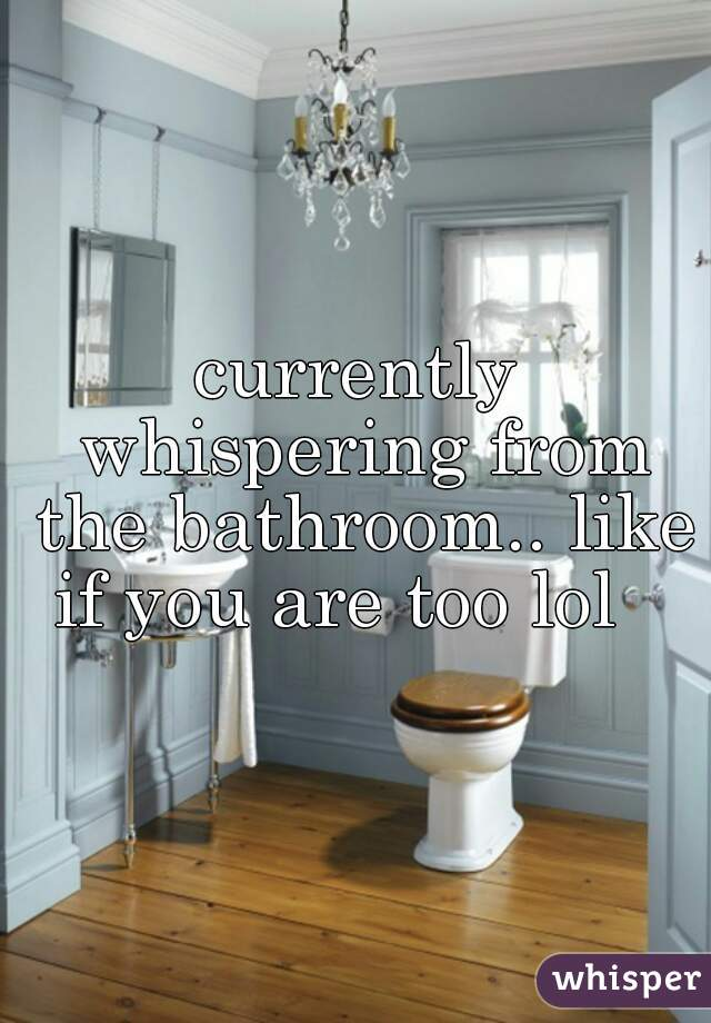 currently whispering from the bathroom.. like if you are too lol
