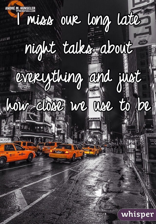 I miss our long late night talks about everything and just how close we use to be