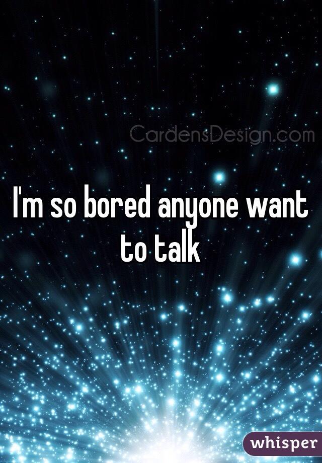 I'm so bored anyone want to talk