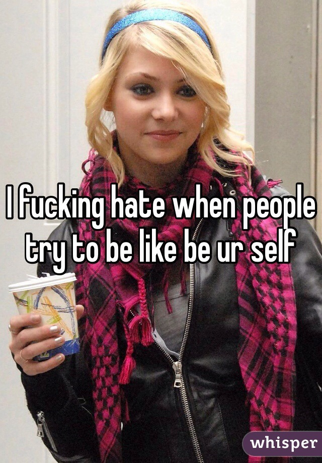I fucking hate when people try to be like be ur self