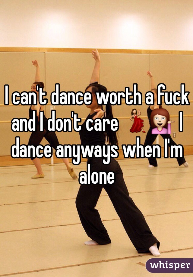 I can't dance worth a fuck and I don't care 💃💁 I dance anyways when I'm alone