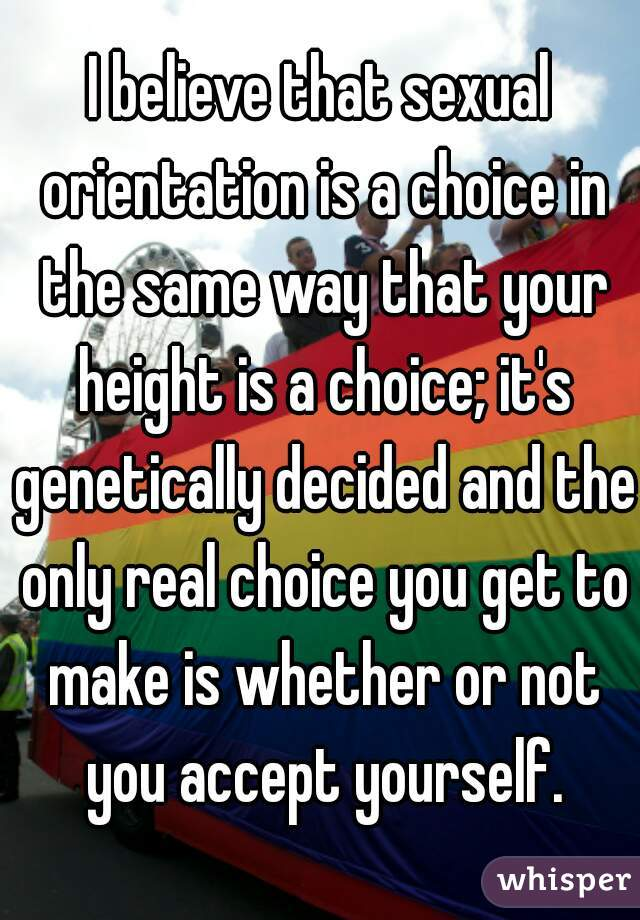 I believe that sexual orientation is a choice in the same way that your height is a choice; it's genetically decided and the only real choice you get to make is whether or not you accept yourself.