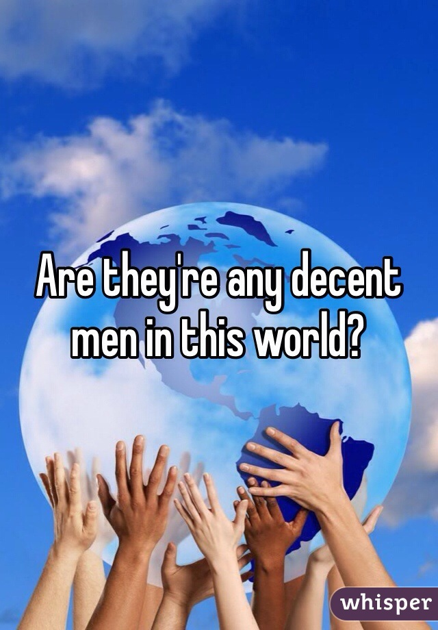 Are they're any decent men in this world?