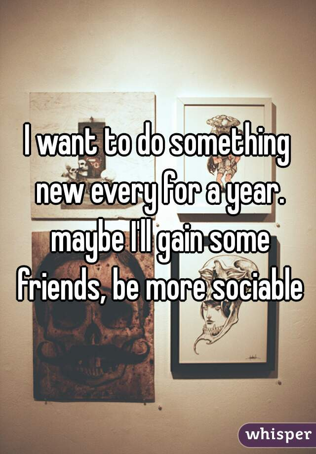 I want to do something new every for a year. maybe I'll gain some friends, be more sociable