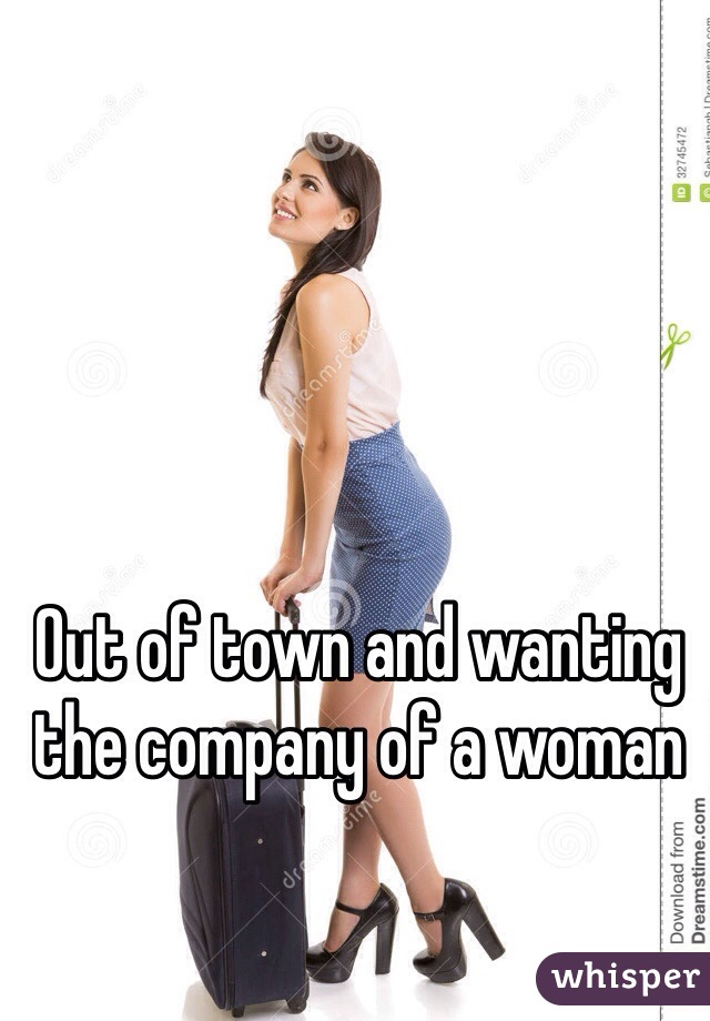 Out of town and wanting the company of a woman