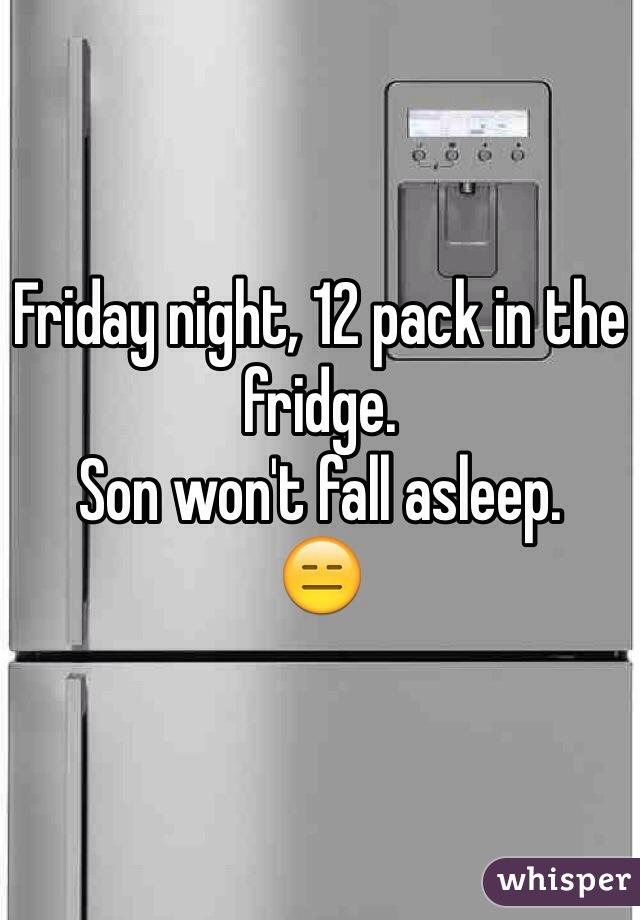 Friday night, 12 pack in the fridge. Son won't fall asleep. 😑