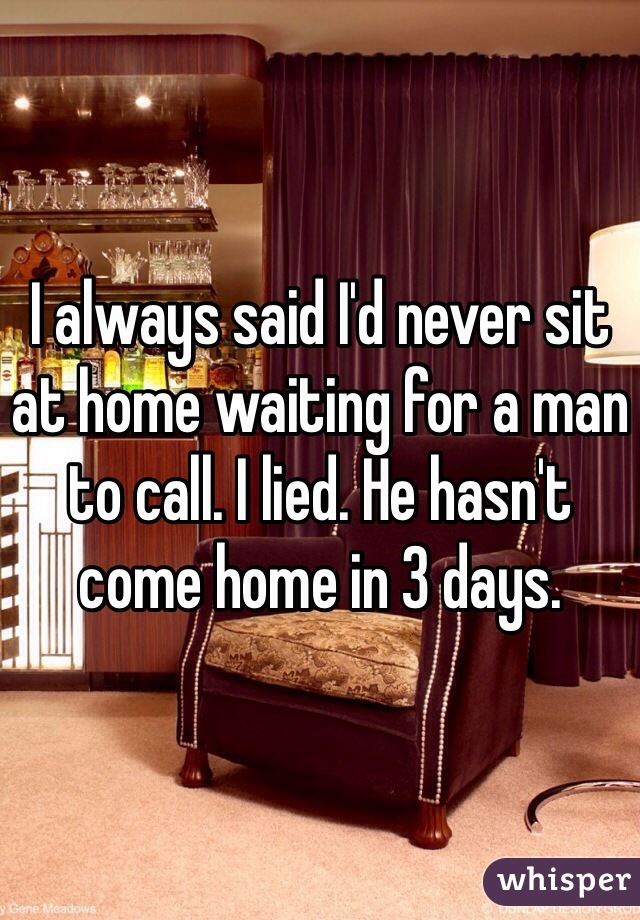 I always said I'd never sit at home waiting for a man to call. I lied. He hasn't come home in 3 days.