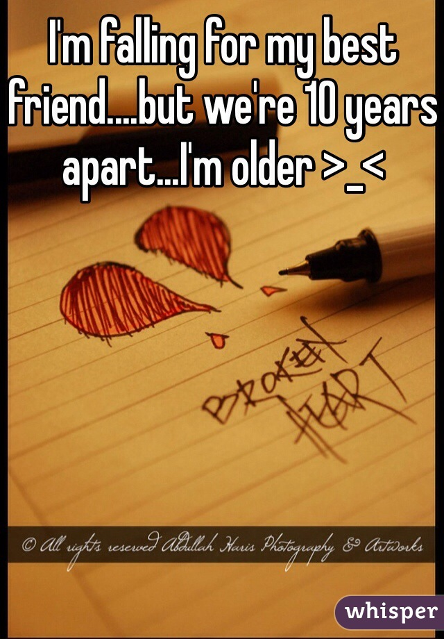 I'm falling for my best friend....but we're 10 years apart...I'm older >_<