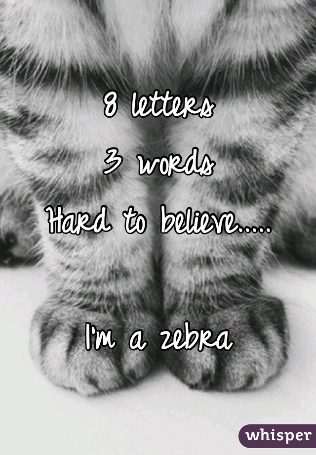 8 letters  3 words  Hard to believe.....  I'm a zebra
