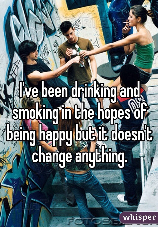 I've been drinking and smoking in the hopes of being happy but it doesn't change anything.
