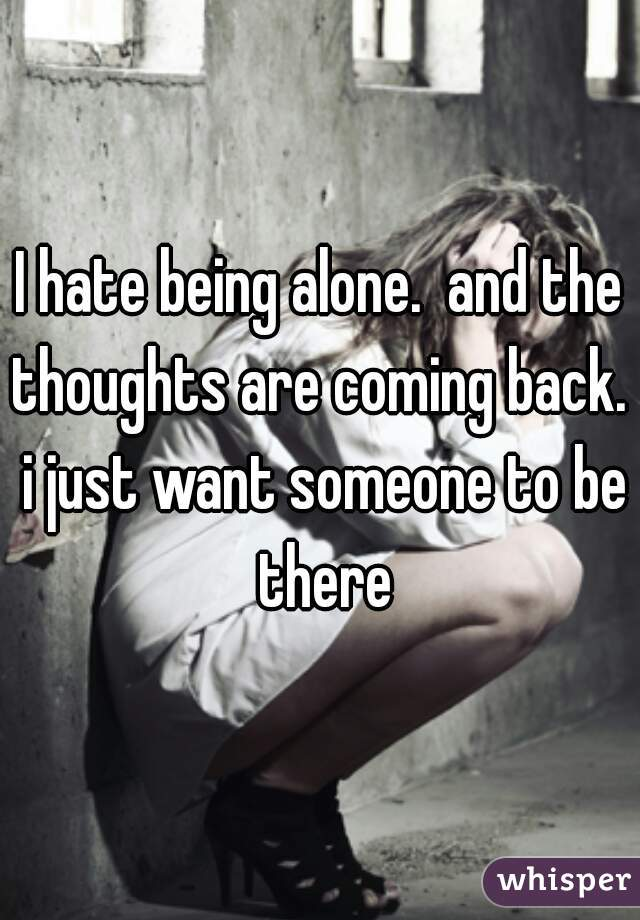 I hate being alone.  and the thoughts are coming back.  i just want someone to be there