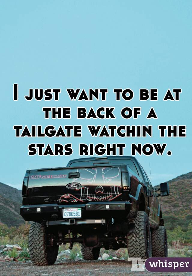 I just want to be at the back of a tailgate watchin the stars right now.
