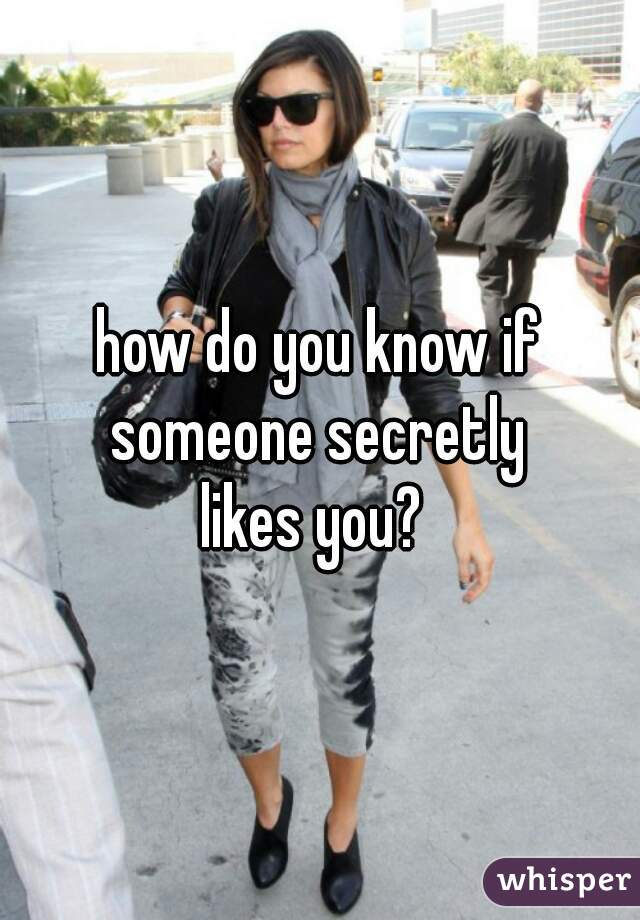 how do you know if someone secretly  likes you?