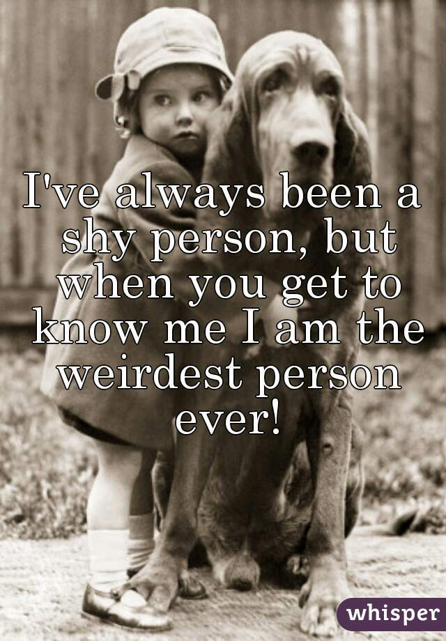 I've always been a shy person, but when you get to know me I am the weirdest person ever!
